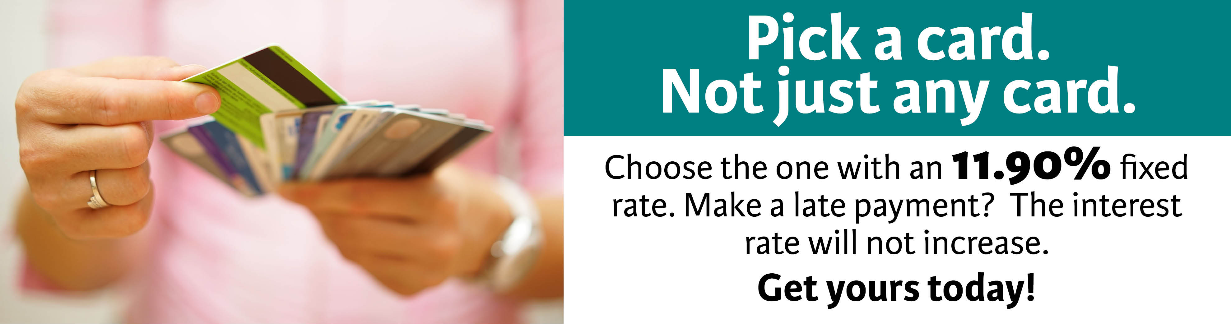 Get your 11.90% fixed rate card today with no interest rate increase after late payment.