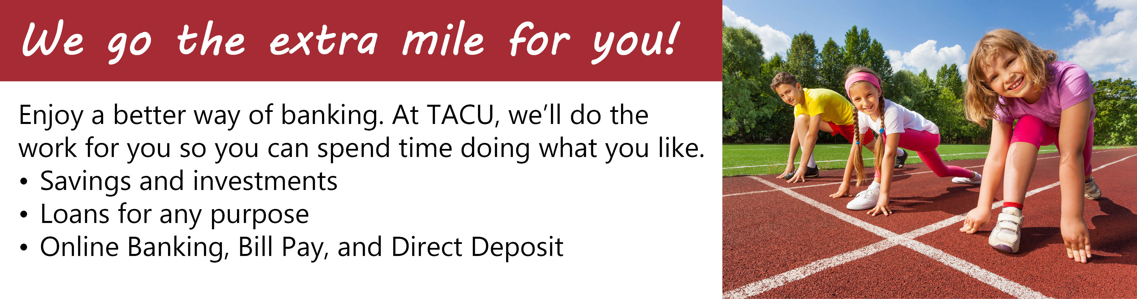 At TACU we'll go the extra mile for you with savings, loans, online banking, bill pay, and direct deposit